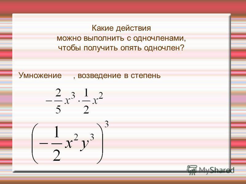 Какие действия можно выполнить с одночленами, чтобы получить опять одночлен? Умножение, возведение в степень