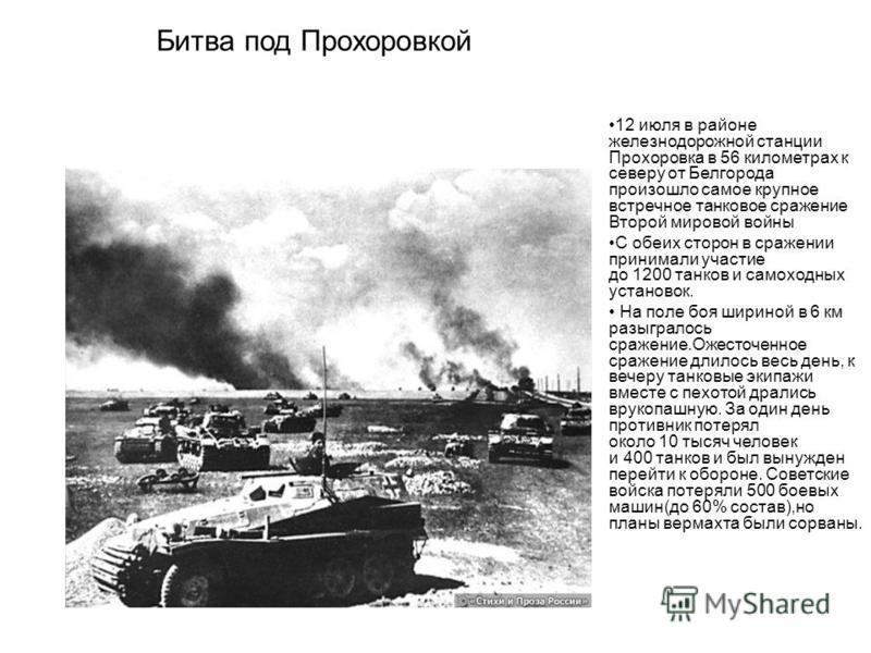 12 июля в районе железнодорожной станции Прохоровка в 56 километрах к северу от Белгорода произошло самое крупное встречное танковое сражение Второй мировой войны С обеих сторон в сражении принимали участие до 1200 танков и самоходных установок. На п