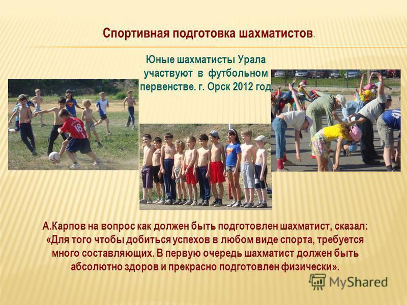 Юные шахматисты Урала участвуют в футбольном первенстве. г. Орск 2012 год. А.Карпов на вопрос как должен быть подготовлен шахматист, сказал: «Для того чтобы добиться успехов в любом виде спорта, требуется много составляющих. В первую очередь шахматис