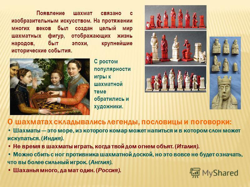 Появление шахмат связано с изобразительным искусством. На протяжении многих веков был создан целый мир шахматных фигур, отображающих жизнь народов, быт эпохи, крупнейшие исторические события. С ростом популярности игры к шахматной теме обратились и х