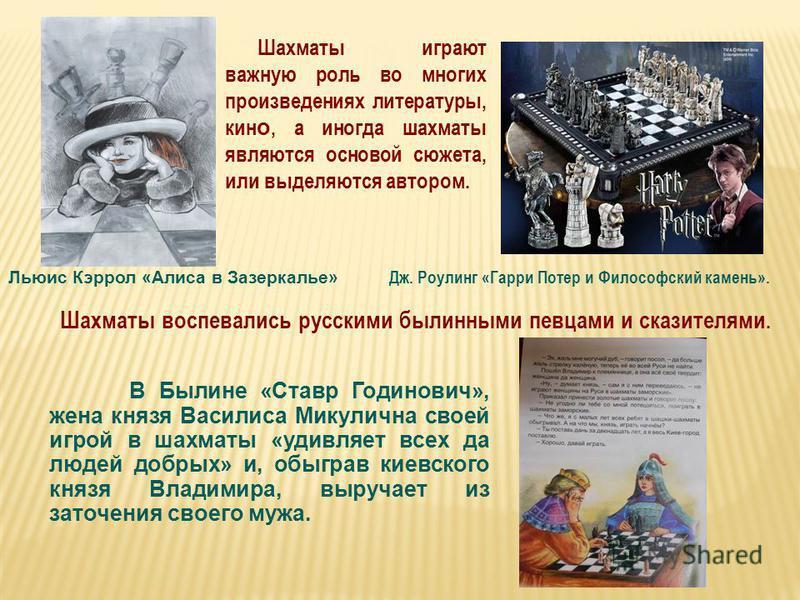 Шахматы играют важную роль во многих произведениях литературы, кин о, а иногда шахматы являются основой сюжета, или выделяются автором. Льюис Кэррол «Алиса в Зазеркалье» Дж. Роулинг «Гарри Потер и Философский камень». Шахматы воспевались русскими был