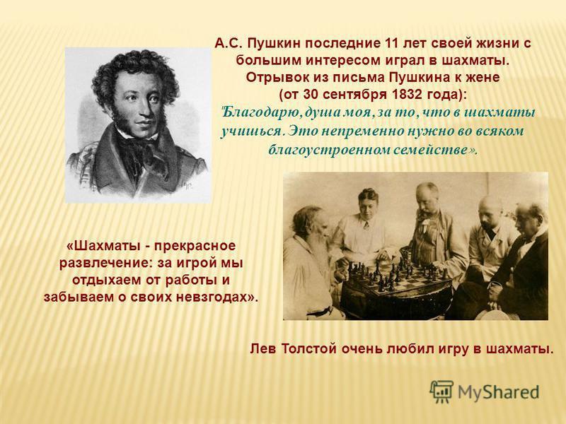 Лев Толстой очень любил игру в шахматы. «Шахматы - прекрасное развлечение: за игрой мы отдыхаем от работы и забываем о своих невзгодах». А.С. Пушкин последние 11 лет своей жизни с большим интересом играл в шахматы. Отрывок из письма Пушкина к жене (о
