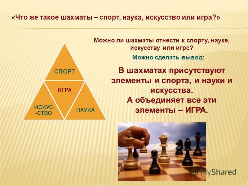 В шахматах присутствуют элементы и спорта, и науки и искусства. А объединяет все эти элементы – ИГРА. Можно сделать вывод: Можно ли шахматы отнести к спорту, науке, искусству или игре? «Что же такое шахматы – спорт, наука, искусство или игра?»