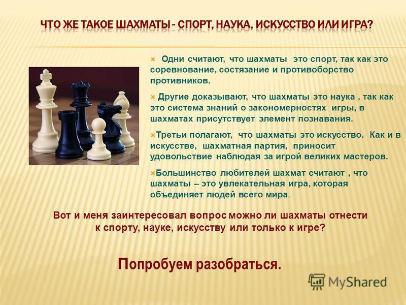 Одни считают, что шахматы это спорт, так как это соревнование, состязание и противоборство противников. Другие доказывают, что шахматы это наука, так как это система знаний о закономерностях игры, в шахматах присутствует элемент познавания. Третьи по