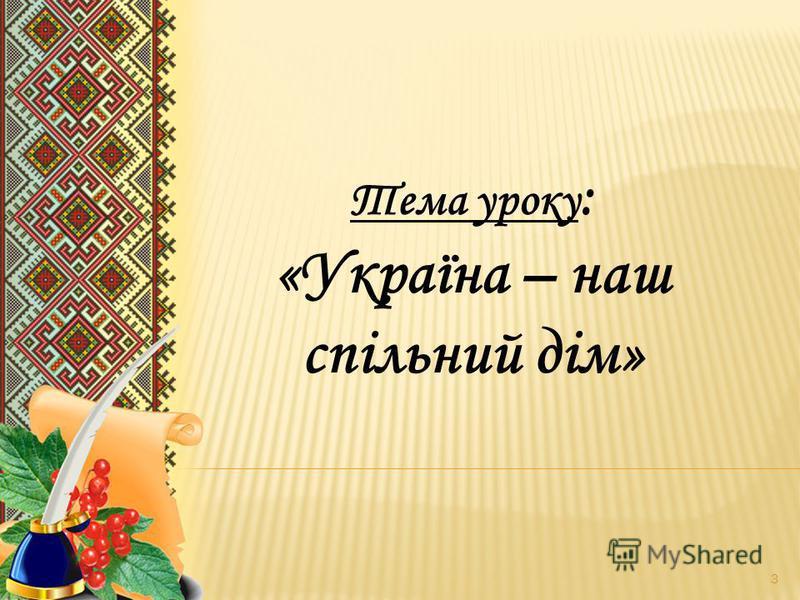 Тема уроку : «Україна – наш спільний дім» 3