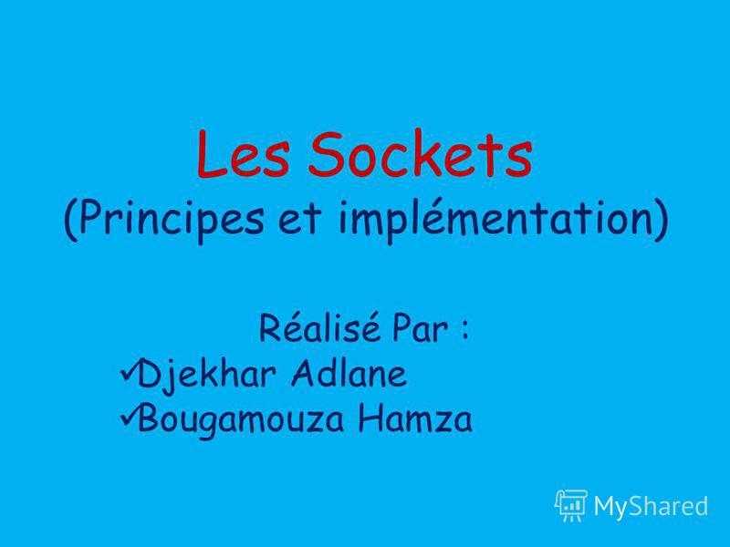 Réalisé Par : Djekhar Adlane Bougamouza Hamza Les Sockets (Principes et implémentation)
