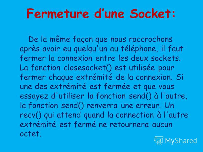 Fermeture dune Socket: De la même façon que nous raccrochons après avoir eu quelqu'un au téléphone, il faut fermer la connexion entre les deux sockets. La fonction closesocket() est utilisée pour fermer chaque extrémité de la connexion. Si une des ex