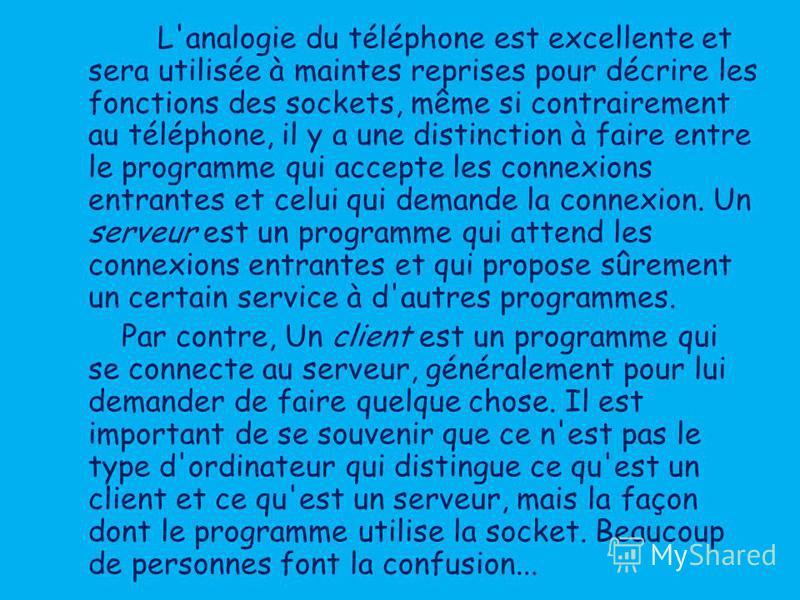 L'analogie du téléphone est excellente et sera utilisée à maintes reprises pour décrire les fonctions des sockets, même si contrairement au téléphone, il y a une distinction à faire entre le programme qui accepte les connexions entrantes et celui qui