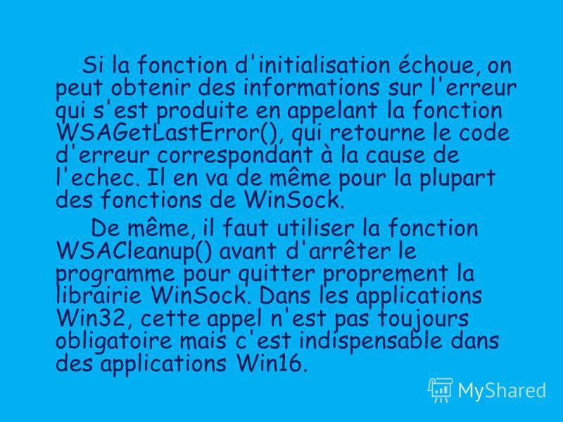 Si la fonction d'initialisation échoue, on peut obtenir des informations sur l'erreur qui s'est produite en appelant la fonction WSAGetLastError(), qui retourne le code d'erreur correspondant à la cause de l'echec. Il en va de même pour la plupart de