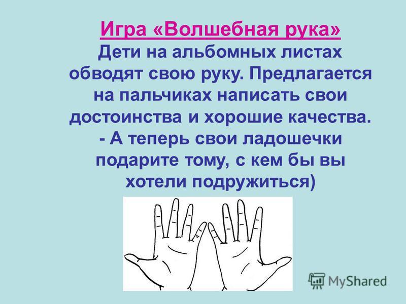 Игра «Волшебная рука» Дети на альбомных листах обводят свою руку. Предлагается на пальчиках написать свои достоинства и хорошие качества. - А теперь свои ладошечки подарите тому, с кем бы вы хотели подружиться)