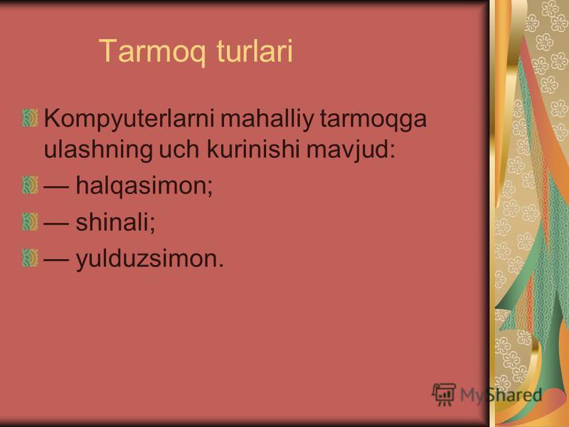 Tarmoq turlari Kompyuterlarni mahalliy tarmoqga ulashning uch kurinishi mavjud: halqasimon; shinali; yulduzsimon.