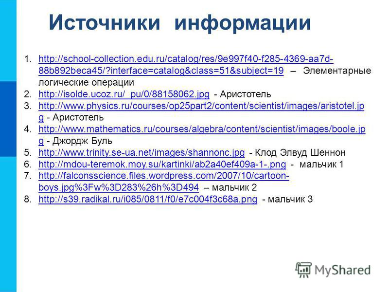 Источники информации 1.http://school-collection.edu.ru/catalog/res/9e997f40-f285-4369-aa7d- 88b892beca45/?interface=catalog&class=51&subject=19 – Элементарные логические операцииhttp://school-collection.edu.ru/catalog/res/9e997f40-f285-4369-aa7d- 88b