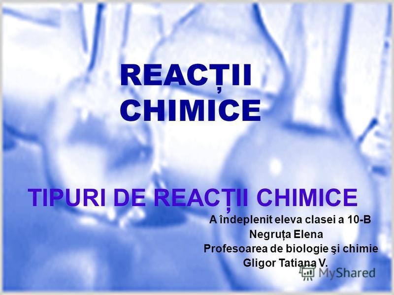 REACŢII CHIMICE TIPURI DE REACŢII CHIMICE A îndeplenit eleva clasei a 10-B Negruţa Elena Profesoarea de biologie şi chimie Gligor Tatiana V.