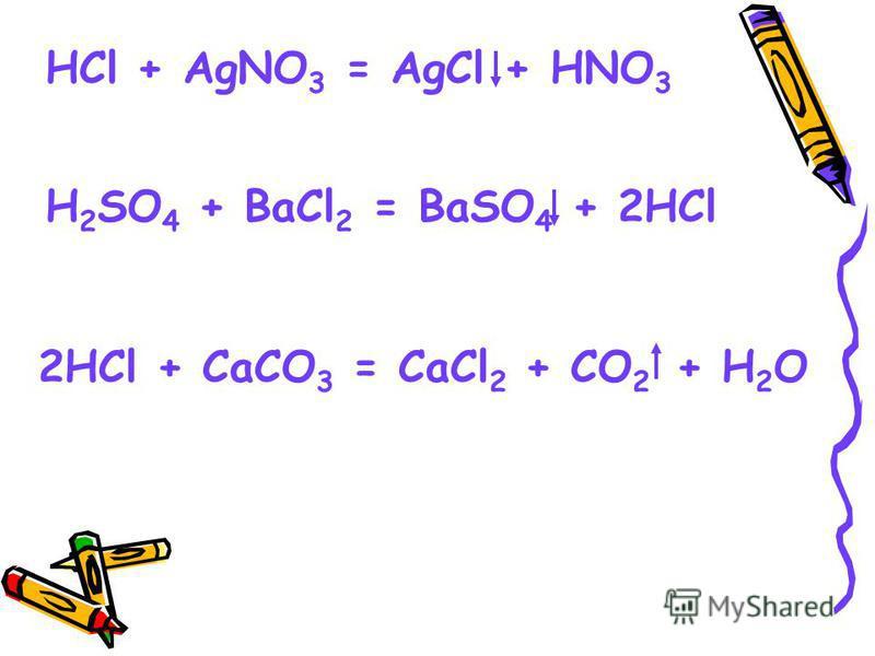 HCl + AgNO 3 = AgCl + HNO 3 H 2 SO 4 + BaCl 2 = BaSO 4 + 2HCl 2HCl + CaCO 3 = CaCl 2 + CO 2 + H 2 O