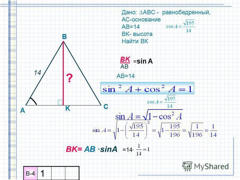 A B C K Дано: ABC - равнобедренный, АС-основание АВ=14 ВК- высота Найти ВК ? 14 BK AB = sin A АВ=14 BK= AB sinA =14 1 B-4