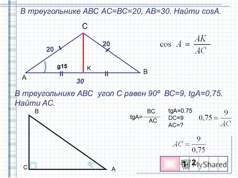В треугольнике АВС АC=ВС=20, АВ=30. Найти cosA. A B C 20 30 K II g15 В треугольнике АВС угол С равен 90º ВС=9, tgA=0,75. Найти AC. C A B tgA= BC AC tgA=0.75 DC=9 AC=? 1 2