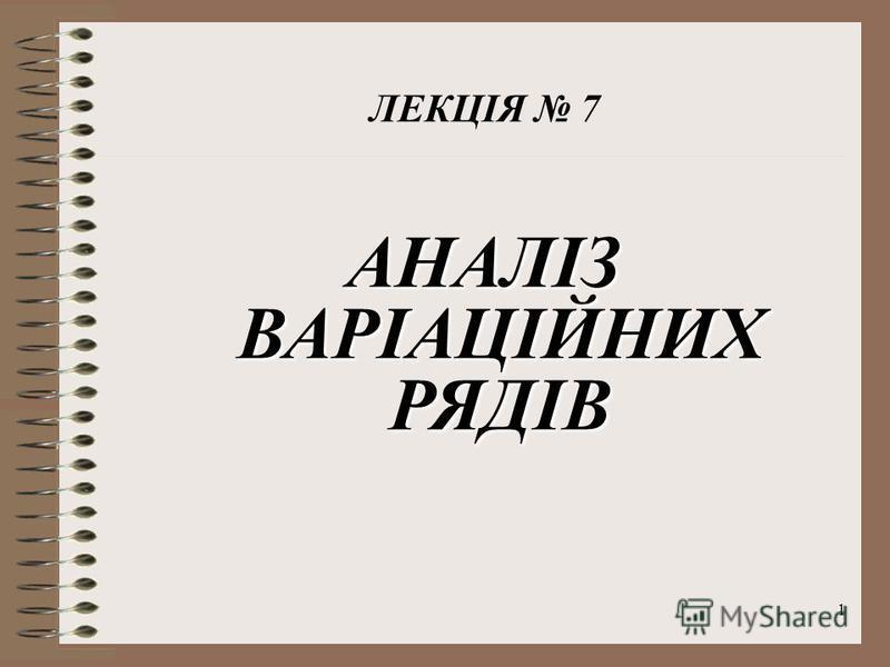 1 АНАЛІЗ ВАРІАЦІЙНИХ РЯДІВ ЛЕКЦІЯ 7