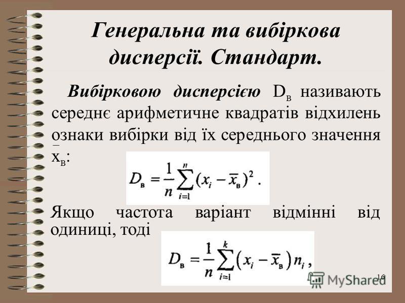 16 Генеральна та вибіркова дисперсії. Стандарт. Вибірковою дисперсією D в називають середнє арифметичне квадратів відхилень ознаки вибірки від їх середнього значення х в : Якщо частота варіант відмінні від одиниці, тоді