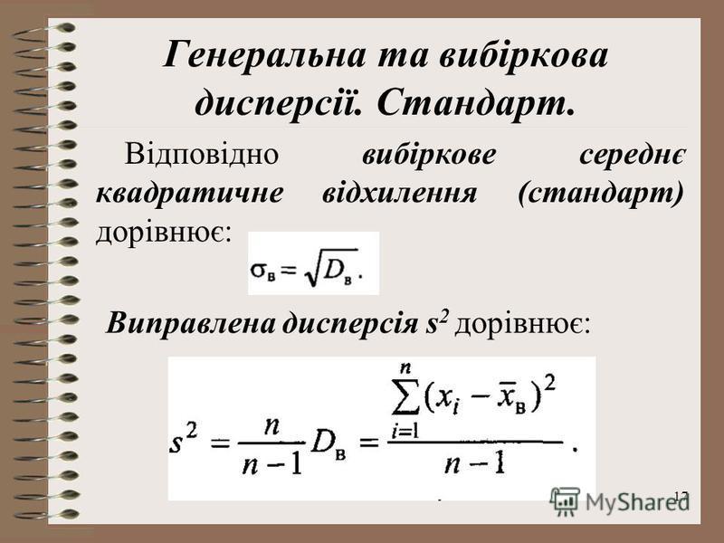 17 Генеральна та вибіркова дисперсії. Стандарт. Відповідно вибіркове середнє квадратичне відхилення (стандарт) дорівнює: Виправлена дисперсія s 2 дорівнює: