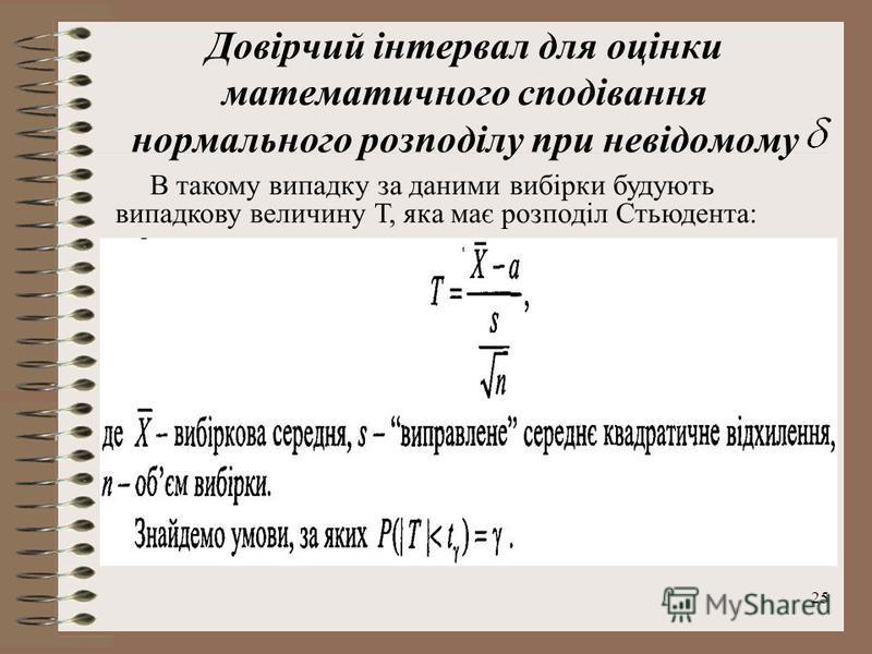 25 Довірчий інтервал для оцінки математичного сподівання нормального розподілу при невідомому В такому випадку за даними вибірки будують випадкову величину Т, яка має розподіл Стьюдента: