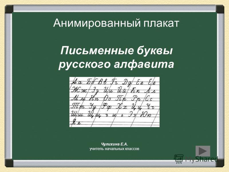 Анимированный плакат Письменные буквы русского алфавита Чулихина Е.А. учитель начальных классов