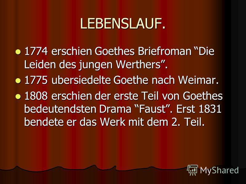 LEBENSLAUF. 1774 erschien Goethes Briefroman Die Leiden des jungen Werthers. 1774 erschien Goethes Briefroman Die Leiden des jungen Werthers. 1775 ubersiedelte Goethe nach Weimar. 1775 ubersiedelte Goethe nach Weimar. 1808 erschien der erste Teil von