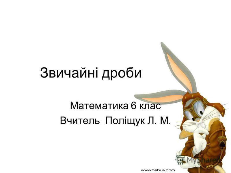 Звичайні дроби Математика 6 клас Вчитель Поліщук Л. М.