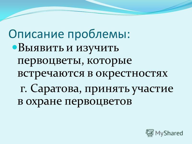 Описание проблемы: Выявить и изучить первоцветы, которые встречаются в окрестностях г. Саратова, принять участие в охране первоцветов