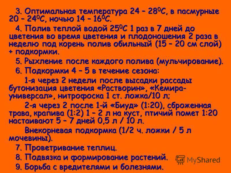 3. Оптимальная температура 24 – 28 0 С, в пасмурные 20 – 24 0 С, ночью 14 – 16 0 С. 3. Оптимальная температура 24 – 28 0 С, в пасмурные 20 – 24 0 С, ночью 14 – 16 0 С. 4. Полив теплой водой 25 0 С 1 раз в 7 дней до цветения во время цветения и плодон