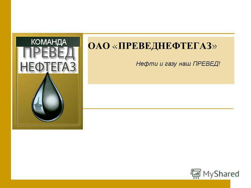 ОАО «ПРЕВЕДНЕФТЕГАЗ» Нефти и газу наш ПРЕВЕД!