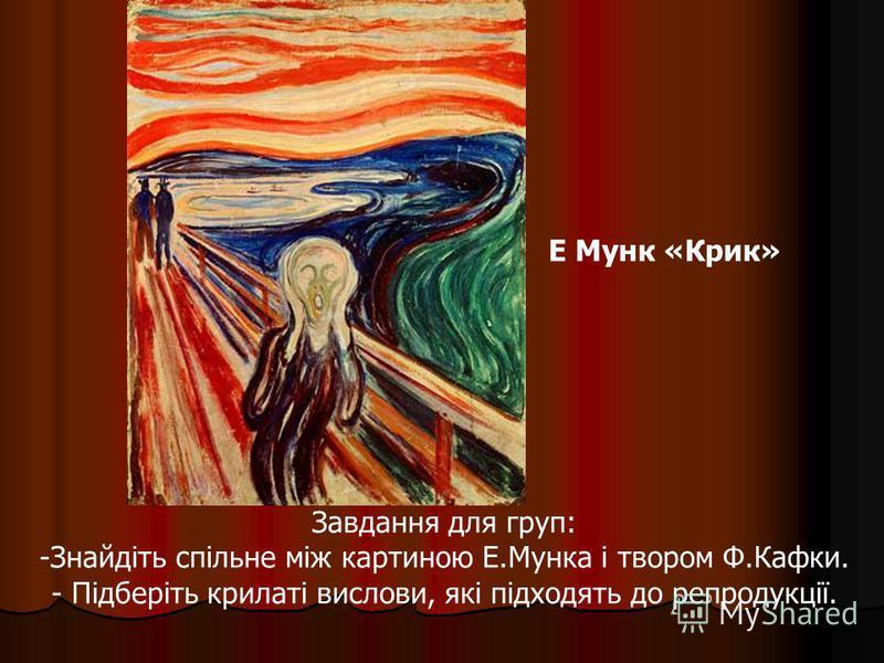 Е Мунк «Крик» Завдання для груп: -Знайдіть спільне між картиною Е.Мунка і твором Ф.Кафки. - Підберіть крилаті вислови, які підходять до репродукції.