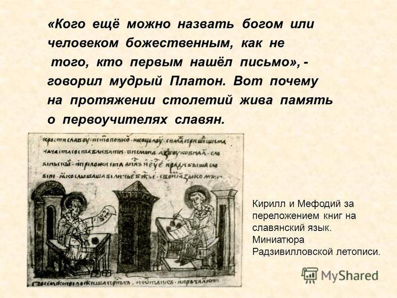 «Кого ещё можно назвать богом или человеком божественным, как не того, кто первым нашёл письмо», - говорил мудрый Платон. Вот почему на протяжении столетий жива память о первоучителях славян. Кирилл и Мефодий за переложением книг на славянский язык.