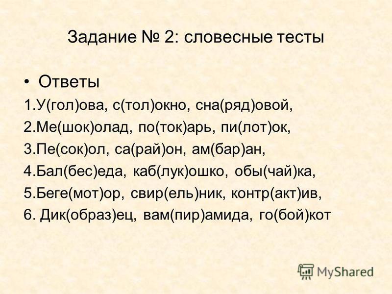 Задание 2: словесные тесты Ответы 1.У(гол)ава, с(тол)окно, сна(ряд)вой, 2.Ме(шок)оклад, по(ток)арь, пи(лот)ок, 3.Пе(сок)ол, са(рай)он, ам(бар)ан, 4.Бал(бес)еда, каб(лук)юшко, обы(чай)ка, 5.Беге(мот)ор, свирь(ель)ник, контр(акт)ив, 6. Дик(образ)ес, ва