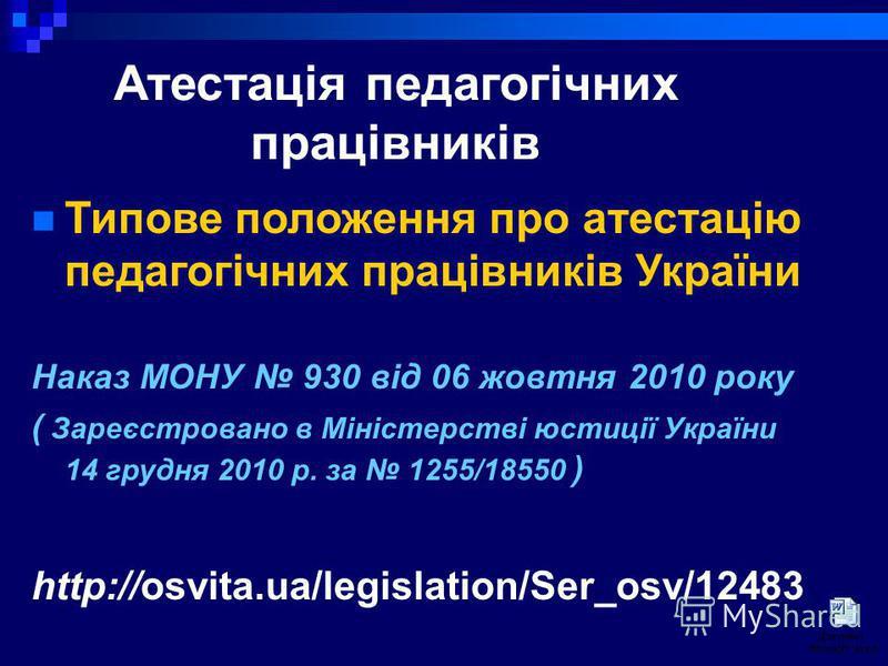 Атестація педагогічних працівників Типове положення про атестацію педагогічних працівників України Наказ МОНУ 930 від 06 жовтня 2010 року ( Зареєстровано в Міністерстві юстиції України 14 грудня 2010 р. за 1255/18550 ) http://osvita.ua/legislation/Se