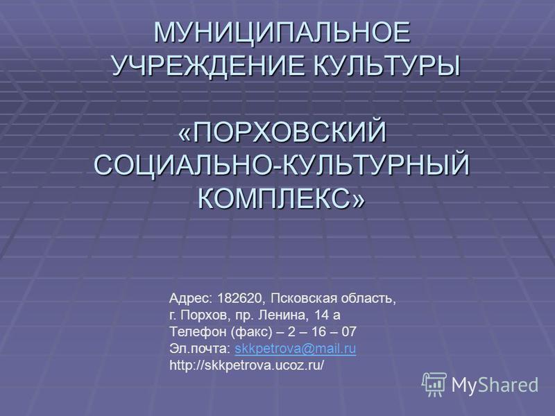 МУНИЦИПАЛЬНОЕ УЧРЕЖДЕНИЕ КУЛЬТУРЫ «ПОРХОВСКИЙ СОЦИАЛЬНО-КУЛЬТУРНЫЙ КОМПЛЕКС» Адрес: 182620, Псковская область, г. Порхов, пр. Ленина, 14 а Телефон (факс) – 2 – 16 – 07 Эл.почта: skkpetrova@mail.ruskkpetrova@mail.ru http://skkpetrova.ucoz.ru/
