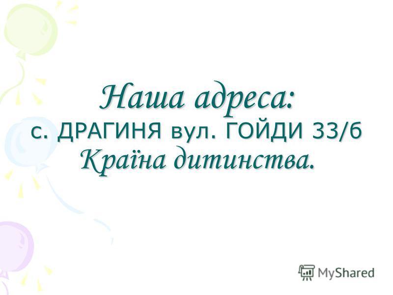 Наша адреса: с. ДРАГИНЯ вул. ГОЙДИ 33/б Країна дитинства.