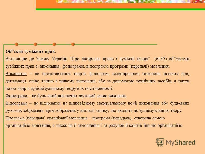 Обєкти суміжних прав. Відповідно до Закону України Про авторське право і суміжні права (ст.35) обєктами суміжних прав є: виконання, фонограми, відеограми, програми (передачі) мовлення. Виконання – це представлення творів, фонограм, відеопрограм, вико