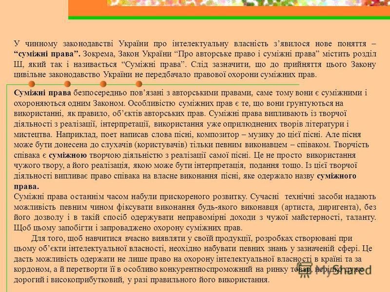 У чинному законодавстві України про інтелектуальну власність зявилося нове поняття –суміжні права. Зокрема, Закон України Про авторське право і суміжні права містить розділ Ш, який так і називається Суміжні права. Слід зазначити, що до прийняття цьог