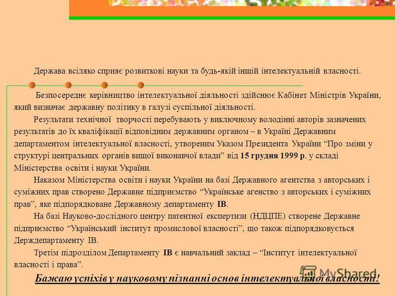 Держава всіляко сприяє розвиткові науки та будь-якій іншій інтелектуальній власності. Безпосереднє керівництво інтелектуальної діяльності здійснює Кабінет Міністрів України, який визначає державну політику в галузі суспільної діяльності. Результати т