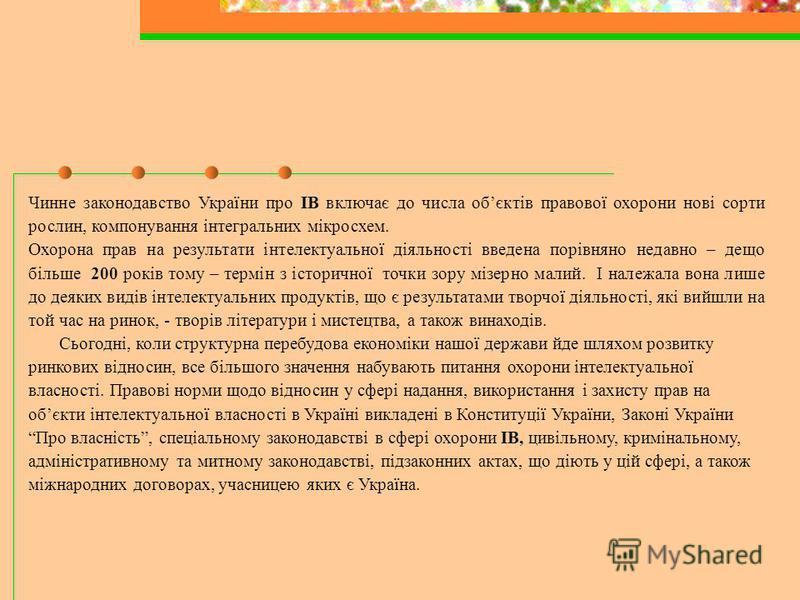 Чинне законодавство України про ІВ включає до числа обєктів правової охорони нові сорти рослин, компонування інтегральних мікросхем. Охорона прав на результати інтелектуальної діяльності введена порівняно недавно – дещо більше 200 років тому – термін