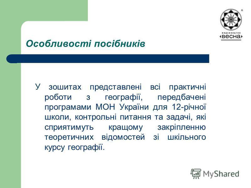 Особливості посібників У зошитах представлені всі практичні роботи з географії, передбачені програмами МОН України для 12-річної школи, контрольні питання та задачі, які сприятимуть кращому закріпленню теоретичних відомостей зі шкільного курсу геогра