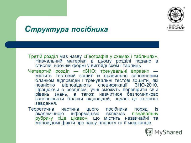 С труктура посібника Третій розділ має назву «Географія у схемах і таблицях». Навчальний матеріал в цьому розділі подано в стислій, наочній формі у вигляді схем і таблиць. Четвертий розділ «ЗНО: тренувальні вправи» містить тестовий зошит із правильно