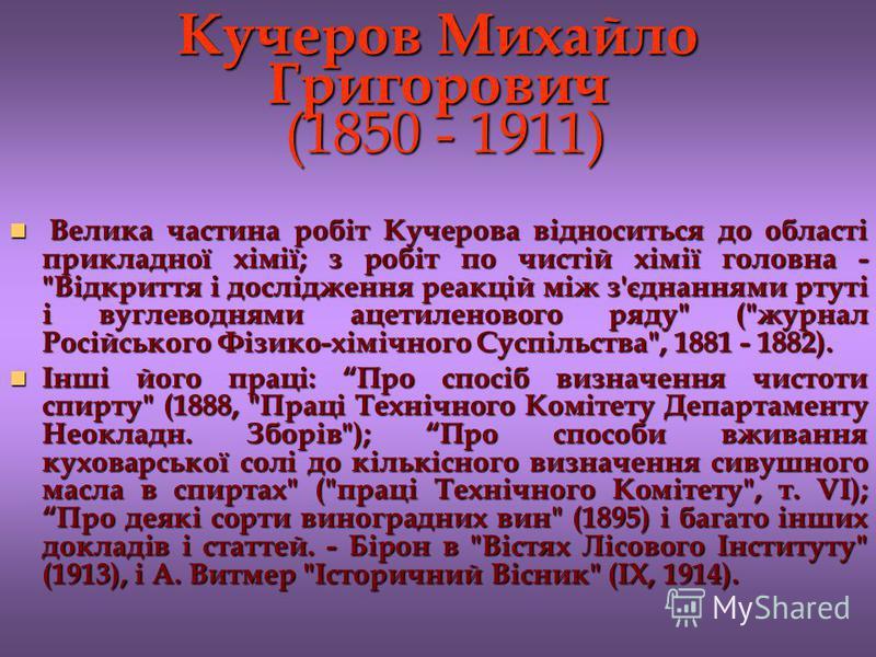 Кучеров Михайло Григорович (1850 - 1911) Велика частина робіт Кучерова відноситься до області прикладної хімії; з робіт по чистій хімії головна -