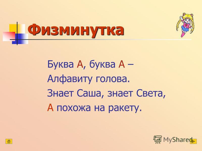 Физминутка Буква А, буква А – Алфавиту голова. Знает Саша, знает Света, А похожа на ракету.