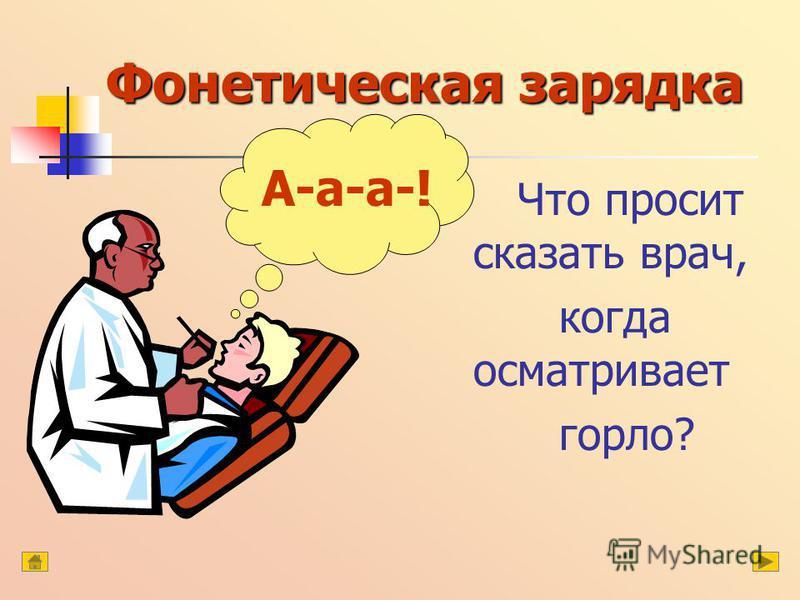 Фонетическая зарядка Что просит сказать врач, когда осматривает горло? А-а-а-!