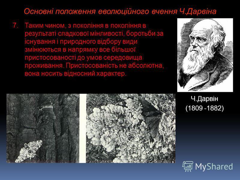 Основні положення еволюційного вчення Ч.Дарвіна Ч.Дарвін (1809 -1882) 7.Таким чином, з покоління в покоління в результаті спадкової мінливості, боротьби за існування і природного відбору види змінюються в напрямку все більшої пристосованості до умов