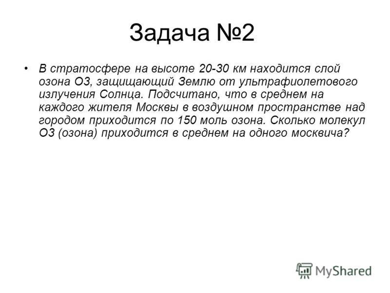 Задача 2 В стратосфере на высоте 20-30 км находится слой озона О3, защищающий Землю от ультрафиолетового излучения Солнца. Подсчитано, что в среднем на каждого жителя Москвы в воздушном пространстве над городом приходится по 150 моль озона. Сколько м