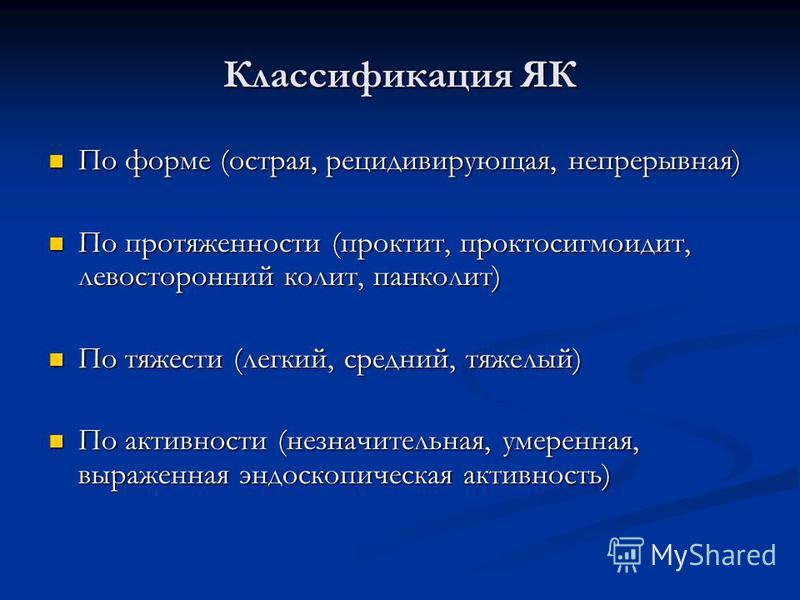 Классификация ЯК По форме (острая, рецидивирующая, непрерывная) По форме (острая, рецидивирующая, непрерывная) По протяженности (проктит, проктосигмоидит, левосторонний колит, панколит) По протяженности (проктит, проктосигмоидит, левосторонний колит,