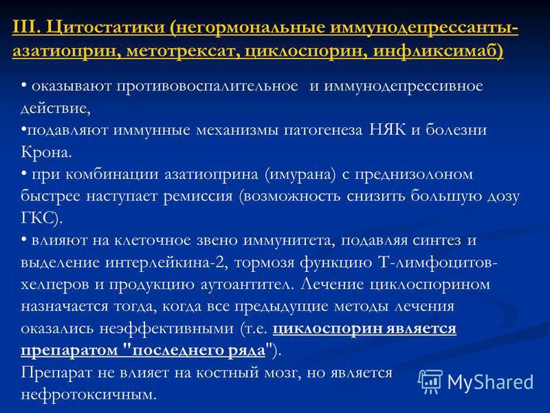 III. Цитостатики (негормональные иммунодепрессанты- азатиоприн, метотрексат, циклоспорин, инфликсимаб) оказывают противовоспалительное и иммунодепрессивное действие, подавляют иммунные механизмы патогенеза НЯК и болезни Крона. при комбинации азатиопр