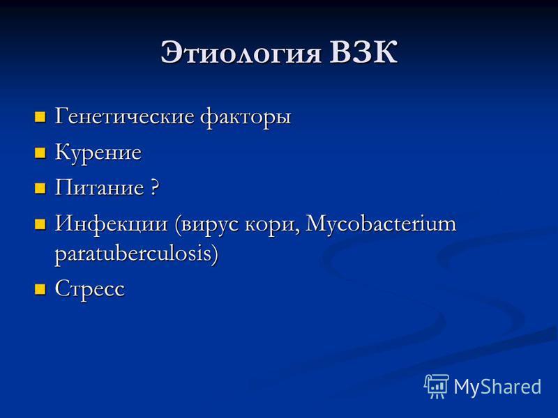 Этиология ВЗК Генетические факторы Генетические факторы Курение Курение Питание ? Питание ? Инфекции (вирус кори, Mycobacterium paratuberculosis) Инфекции (вирус кори, Mycobacterium paratuberculosis) Стресс Стресс